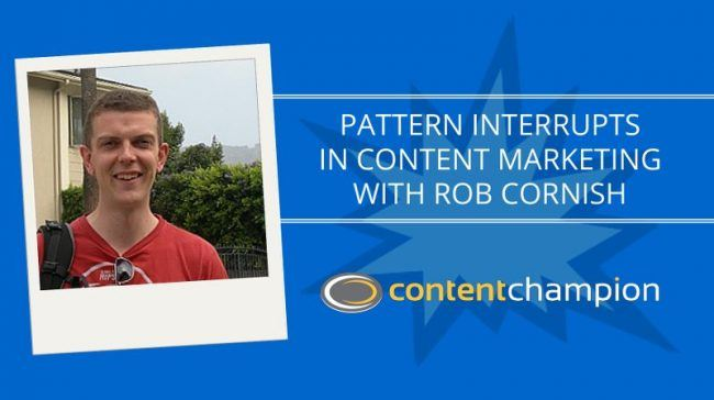 CC 056: Pattern Interrupts In Content Marketing With Rob Cornish