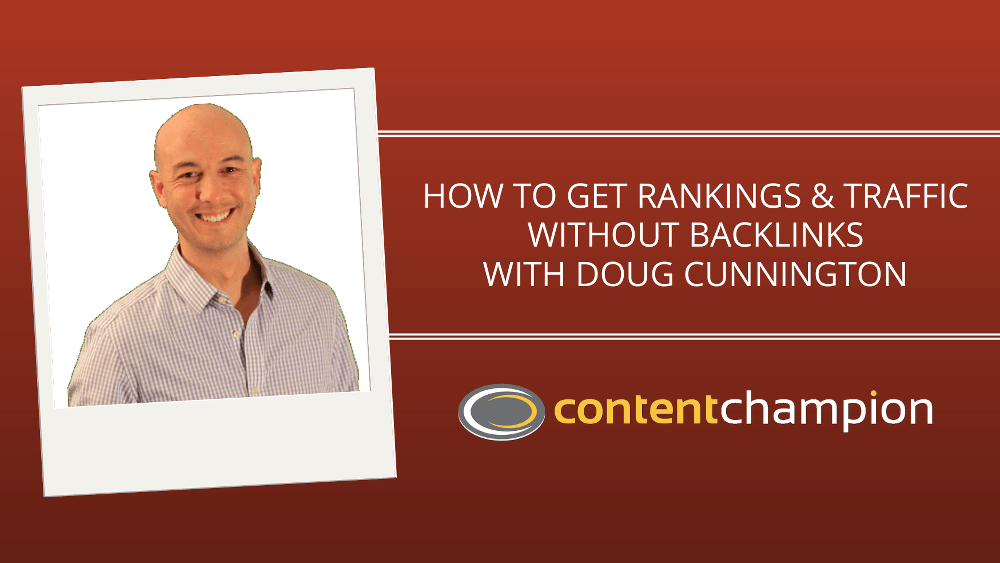 CC 067: How To Get Rankings & Traffic Without Backlinks With Doug Cunnington